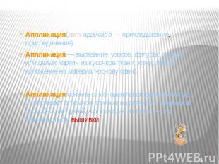 Аппликация(лат.applicātiō — прикладывание, присоединение) Аппликация— вырезани