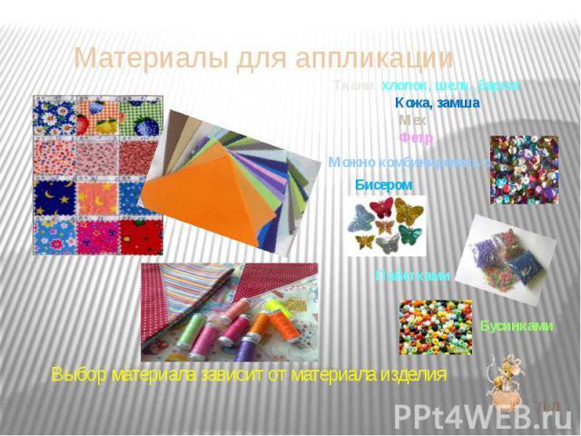 Материалы для аппликации Ткани хлопок, шелк, бархат Кожа, замша Мех Фетр Выбор материала зависит от материала изделия