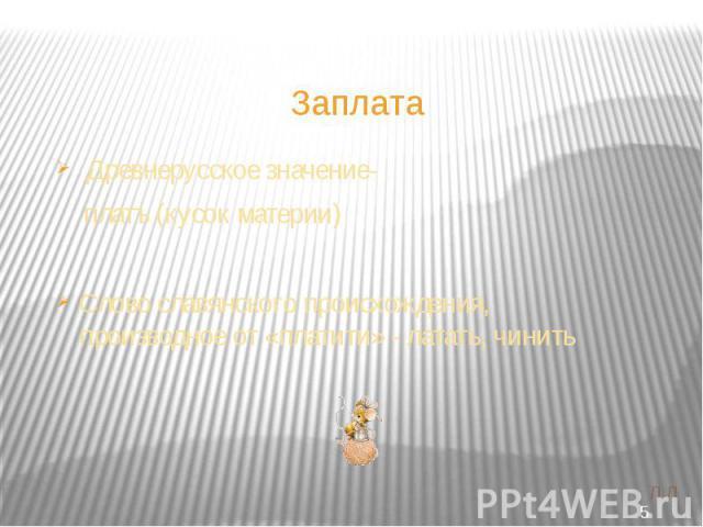Заплата Древнерусское значение- платъ (кусок материи)Слово славянского происхождения, производное от «платити» - латать, чинить