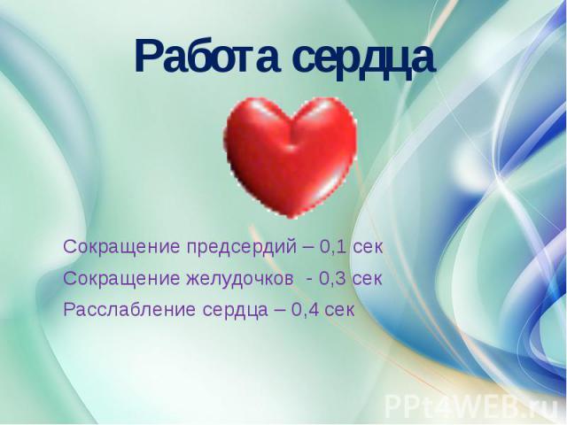 Работа сердца Сокращение предсердий – 0,1 секСокращение желудочков - 0,3 секРасслабление сердца – 0,4 сек