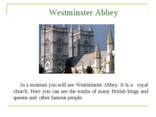 Westminster Abbey In a moment you will see Westminster Abbey. It is a royal chur