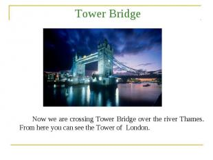 Tower Bridge Now we are crossing Tower Bridge over the river Thames. From here y