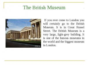 The British Museum If you ever come to London you will certainly go to the Briti