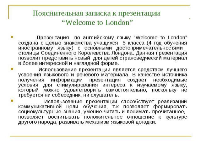 """Пояснительная записка к презентации """"Welcome to London"""" Презентация по английскому языку """"Welcome to London"""" создана с целью знакомства учащихся 5 класса (4 год обучения иностранному языку) с основными достопримечательностями столицы Соединенного Ко…"""