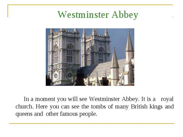 Westminster Abbey In a moment you will see Westminster Abbey. It is a royal church. Here you can see the tombs of many British kings and queens and other famous people.