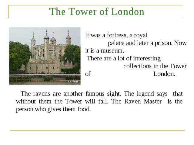 The Tower of London It was a fortress, a royal palace and later a prison. Now it is a museum. There are a lot of interesting collections in the Tower of London. The ravens are another famous sight. The legend says that without them the Tower will fa…