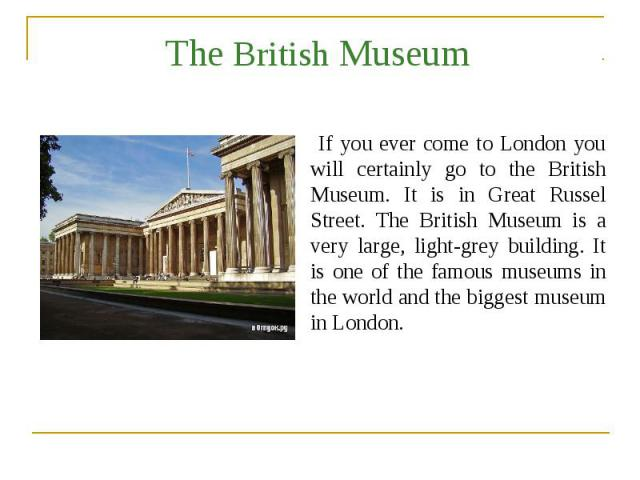 The British Museum If you ever come to London you will certainly go to the British Museum. It is in Great Russel Street. The British Museum is a very large, light-grey building. It is one of the famous museums in the world and the biggest museum in …