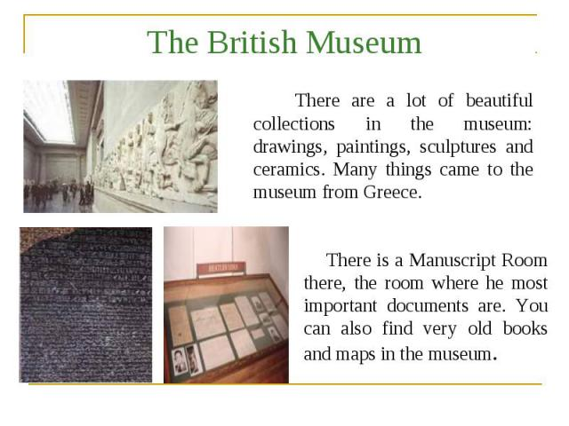The British Museum There are a lot of beautiful collections in the museum: drawings, paintings, sculptures and ceramics. Many things came to the museum from Greece. There is a Manuscript Room there, the room where he most important documents are. Yo…
