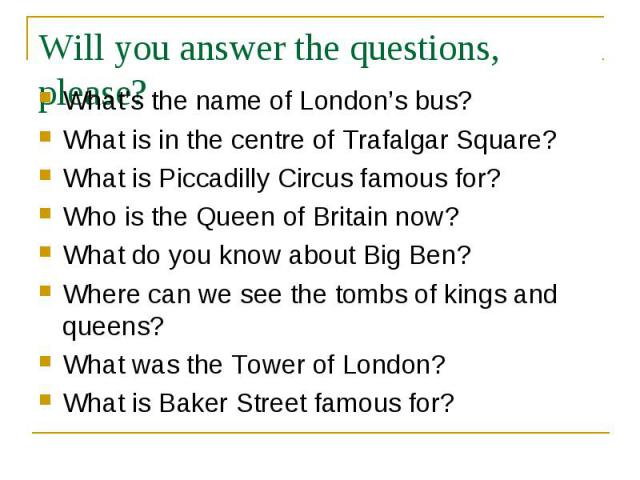What's the name of London's bus?What is in the centre of Trafalgar Square?What is Piccadilly Circus famous for?Who is the Queen of Britain now?What do you know about Big Ben?Where can we see the tombs of kings and queens?What was the Tower of London…
