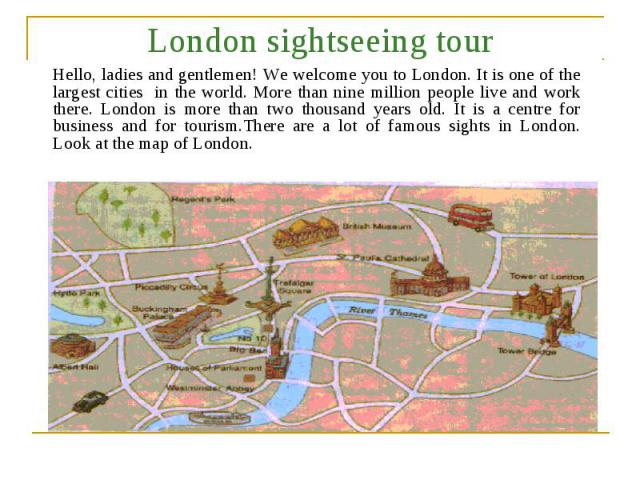London sightseeing tour Hello, ladies and gentlemen! We welcome you to London. It is one of the largest cities in the world. More than nine million people live and work there. London is more than two thousand years old. It is a centre for business a…