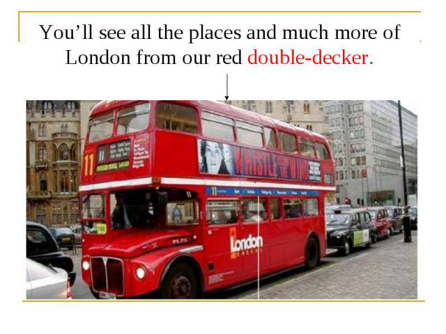 You'll see all the places and much more of London from our red double-decker.