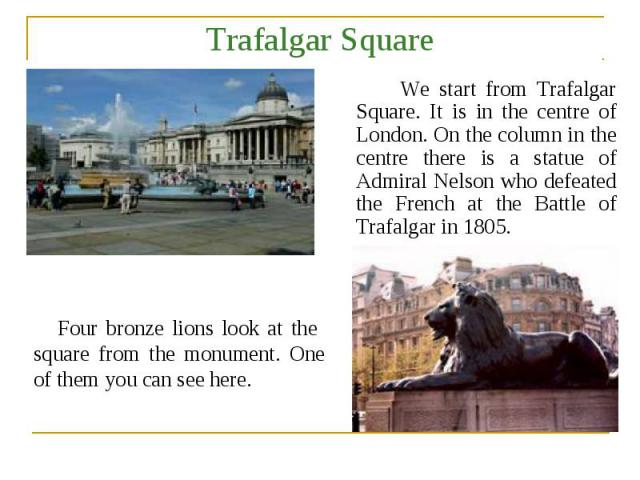 Trafalgar Square We start from Trafalgar Square. It is in the centre of London. On the column in the centre there is a statue of Admiral Nelson who defeated the French at the Battle of Trafalgar in 1805. Four bronze lions look at the square from the…