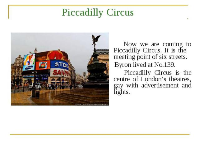Piccadilly Circus Now we are coming to Piccadilly Circus. It is the meeting point of six streets. Byron lived at No.139. Piccadilly Circus is the centre of London's theatres, gay with advertisement and lights.