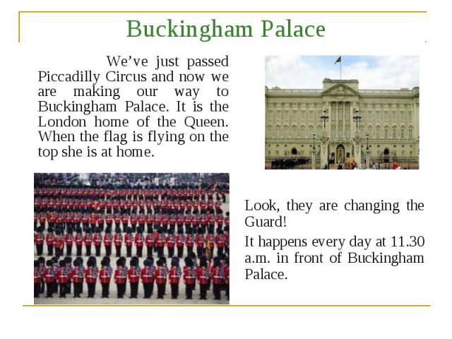 Buckingham Palace We've just passed Piccadilly Circus and now we are making our way to Buckingham Palace. It is the London home of the Queen. When the flag is flying on the top she is at home. Look, they are changing the Guard! It happens every day …