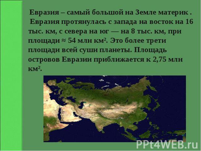 Евразия – самый большой на Земле материк . Евразия протянулась с запада на восток на 16 тыс. км, с севера на юг— на 8 тыс. км, при площади ≈ 54млн км². Это более трети площади всей суши планеты. Площадь островов Евразии приближается к 2,75млн км².