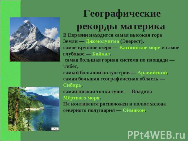 Географические рекорды материка В Евразии находится самая высокая гора Земли— Джомолунгма (Эверест), самое крупное озеро— Каспийское море и самое глубокое— Байкал, самая большая горная система по площади— Тибет, самый большой полуостров— Аравий…