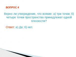 ВОПРОС 4 Верно ли утверждение, что всякие: а) три точки; б) четыре точки простра