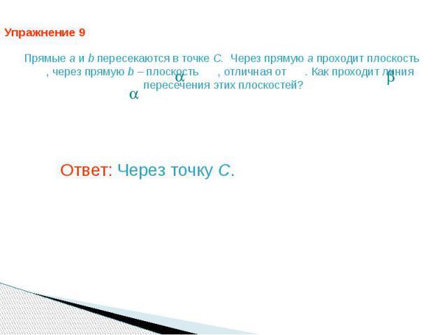 Упражнение 9 Прямые a и b пересекаются в точке C. Через прямую a проходит плоскость , через прямую b – плоскость , отличная от . Как проходит линия пересечения этих плоскостей? Ответ: Через точку C.