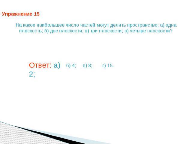 Упражнение 15 На какое наибольшее число частей могут делить пространство; а) одна плоскость; б) две плоскости; в) три плоскости; в) четыре плоскости? Ответ: а) 2;
