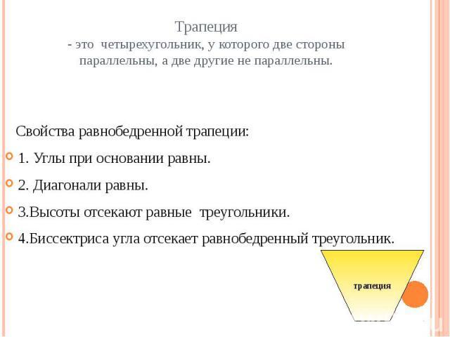 Трапеция- это четырехугольник, у которого две стороны параллельны, а две другие не параллельны. Свойства равнобедренной трапеции:1. Углы при основании равны.2. Диагонали равны.3.Высоты отсекают равные треугольники.4.Биссектриса угла отсекает равнобе…