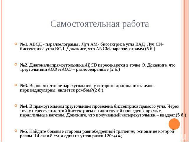 Самостоятельная работа №1. АВСД - параллелограмм . Луч АМ- биссектриса угла ВАД. Луч СN- биссектриса угла ВСД. Докажите, что АNСМ-параллелограмм.(5 б.)№2. Диагонали прямоугольника ABCD пересекаются в точке O. Докажите, что треугольники AOB и AOD – р…
