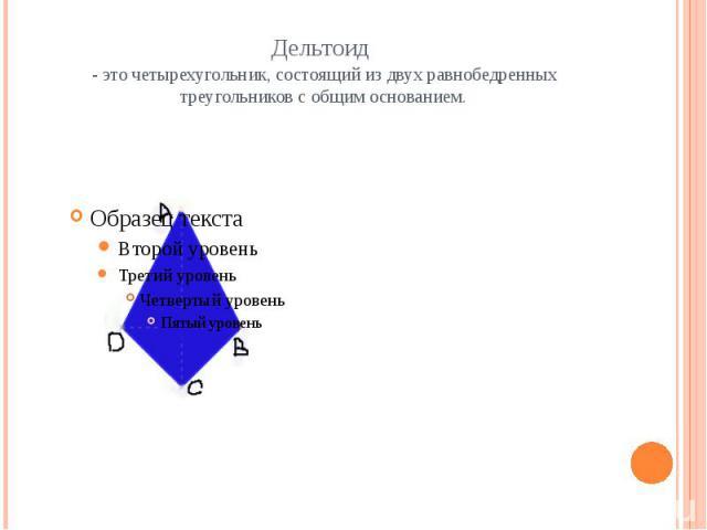Дельтоид - это четырехугольник, состоящий из двух равнобедренных треугольников с общим основанием.