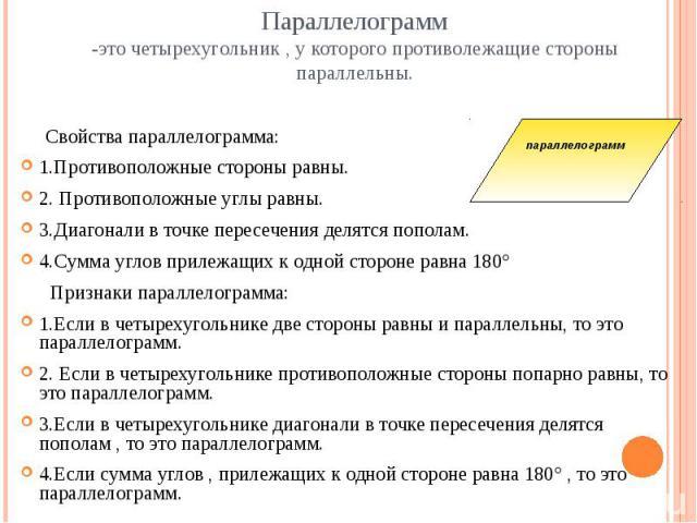 Параллелограмм-это четырехугольник , у которого противолежащие стороны параллельны. Свойства параллелограмма:1.Противоположные стороны равны.2. Противоположные углы равны.3.Диагонали в точке пересечения делятся пополам.4.Сумма углов прилежащих к одн…