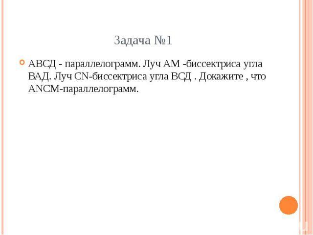 АВСД - параллелограмм. Луч АМ -биссектриса угла ВАД. Луч СN-биссектриса угла ВСД . Докажите , что АNСМ-параллелограмм.