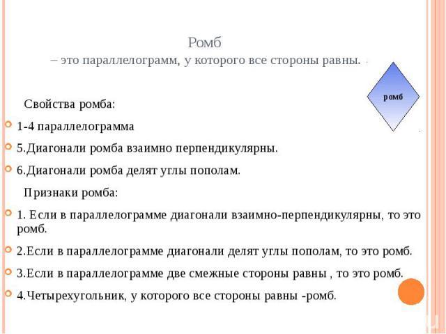 Ромб – это параллелограмм, у которого все стороны равны. Свойства ромба:1-4 параллелограмма5.Диагонали ромба взаимно перпендикулярны.6.Диагонали ромба делят углы пополам. Признаки ромба:1. Если в параллелограмме диагонали взаимно-перпендикулярны, то…