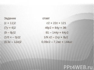 Задание ответ(с + 11)2 с2 + 22с + 121(7у + 6)2 49у2 + 84у + 36(9 – 8у)2 81 – 144