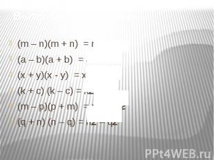 (m – n)(m + n) = m2 – n2(a – b)(a + b) = a2 – b2(x + y)(x - y) = x2 – y2(k + c)