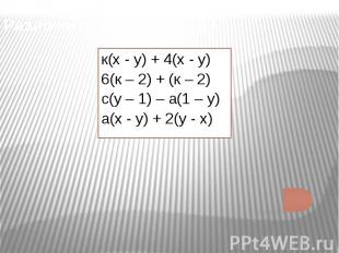 Разложить на множители: к(х - у) + 4(х - у)6(к – 2) + (к – 2)с(у – 1) – а(1 – у)