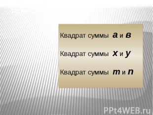 Запишите выражения:Квадрат суммы а и в Квадрат суммы х и у Квадрат суммы m и n