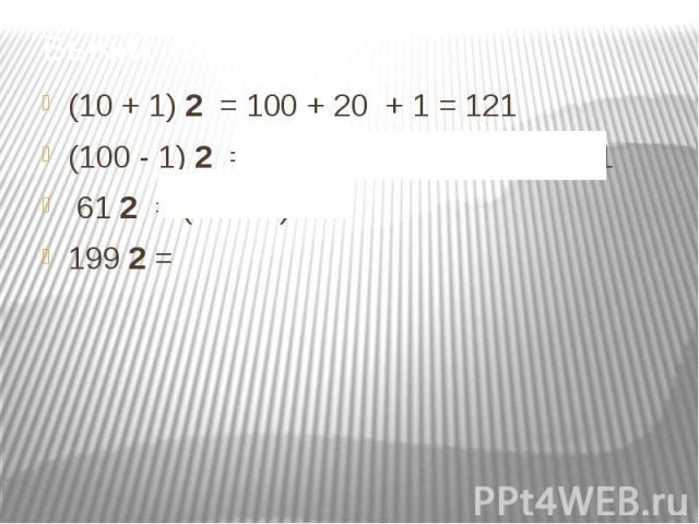 Вычислить: (10 + 1) 2 = 100 + 20 + 1 = 121(100 - 1) 2 = 10000 - 200 + 1 = 9 801 61 2 = (60 + 1) 2 = 199 2 =