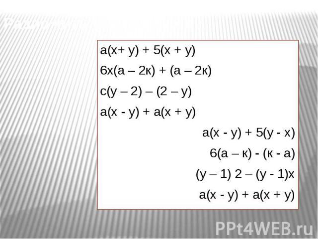 Разложить на множители: а(х+ у) + 5(х + у)6х(а – 2к) + (а – 2к)с(у – 2) – (2 – у)а(х - у) + а(х + у)а(х - у) + 5(у - х)6(а – к) - (к - а)(у – 1) 2 – (у - 1)ха(х - у) + а(х + у)