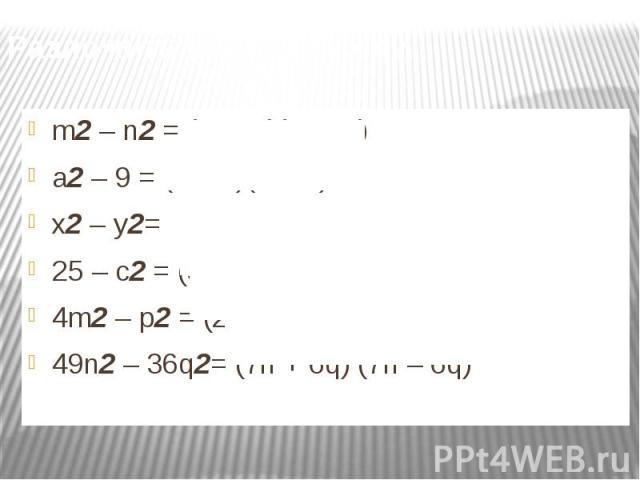 Разложить на множители: m2 – n2 = (m – n)(m + n)a2 – 9 = (a – 3)(a + 3) x2 – y2= (x + y)(x - y)25 – c2 = (5 + c) (5 – c)4m2 – p2 = (2m – p)(2p + m)49n2 – 36q2= (7n + 6q) (7n – 6q)