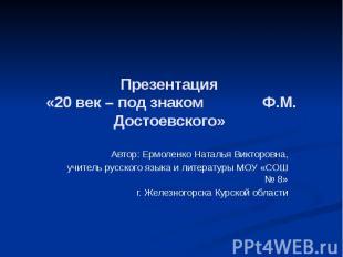 Презентация «20 век – под знаком Ф.М. Достоевского» Автор: Ермоленко Наталья Вик