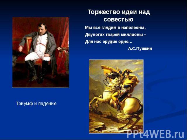 Торжество идеи над совестьюМы все глядим в наполеоны,Двуногих тварей миллионы –Для нас орудие одно…А.С.Пушкин Триумф и падение