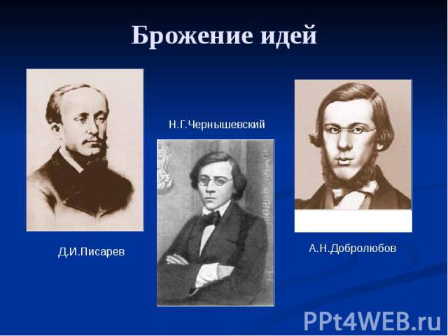Брожение идей Д.И.Писарев Н.Г.Чернышевский А.Н.Добролюбов