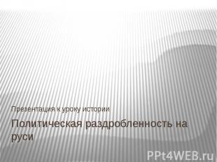 Политическая раздробленность на русиПрезентация к уроку истории