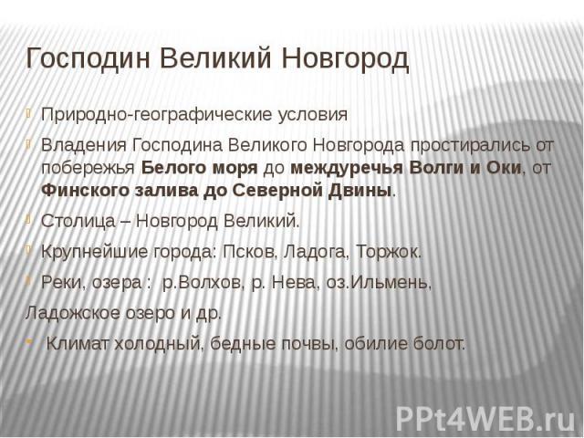 Господин Великий Новгород Природно-географические условияВладения Господина Великого Новгорода простирались от побережья Белого моря до междуречья Волги и Оки, от Финского залива до Северной Двины.Столица – Новгород Великий.Крупнейшие города: Псков,…