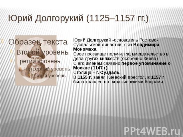 Юрий Долгорукий (1125–1157 гг.) Юрий Долгорукий -основатель Ростово-Суздальской династии, сын Владимира Мономаха.Свое прозвище получил за вмешательство в дела других княжеств (особенно Киева)С его именем связано первое упоминание о Москве (1147 г).С…
