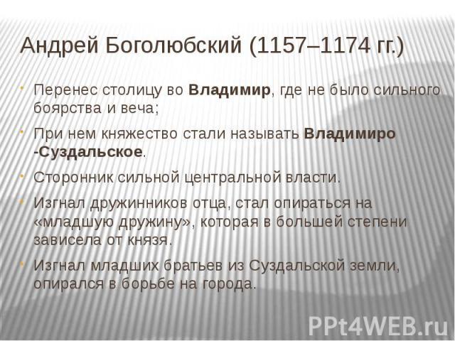 Андрей Боголюбский (1157–1174 гг.) Перенес столицу во Владимир, где не было сильного боярства и веча;При нем княжество стали называть Владимиро -Суздальское.Сторонник сильной центральной власти.Изгнал дружинников отца, стал опираться на «младшую дру…