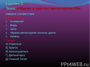 Задание 3. Тема: «Чёрная и цветная металлургия РФ» Найдите соответствиеПроизводс