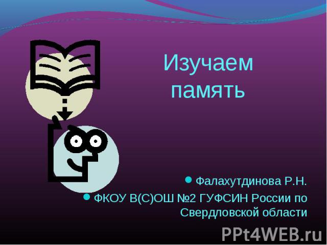 Изучаем память Фалахутдинова Р.Н.ФКОУ В(С)ОШ №2 ГУФСИН России по Свердловской области