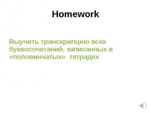 HomeworkВыучить транскрипцию всех буквосочетаний, записанных в «половинчатых» те
