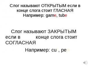 Слог называют ОТКРЫТЫМ если в конце слога стоит ГЛАСНАЯНапример: game, tube Слог