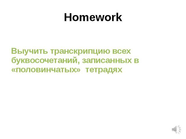 HomeworkВыучить транскрипцию всех буквосочетаний, записанных в «половинчатых» тетрадях