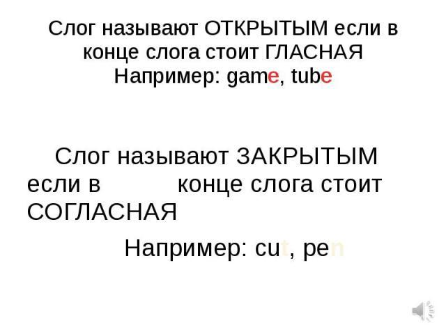 Слог называют ОТКРЫТЫМ если в конце слога стоит ГЛАСНАЯНапример: game, tube Слог называют ЗАКРЫТЫМ если в конце слога стоит СОГЛАСНАЯ Например: cut, pen
