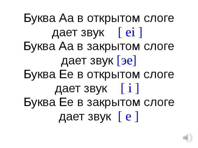 Буква Аа в открытом слоге дает звук [ ei ] Буква Аа в закрытом слоге дает звук [эe]Буква Ее в открытом слоге дает звук [ i ] Буква Ее в закрытом слоге дает звук [ e ]